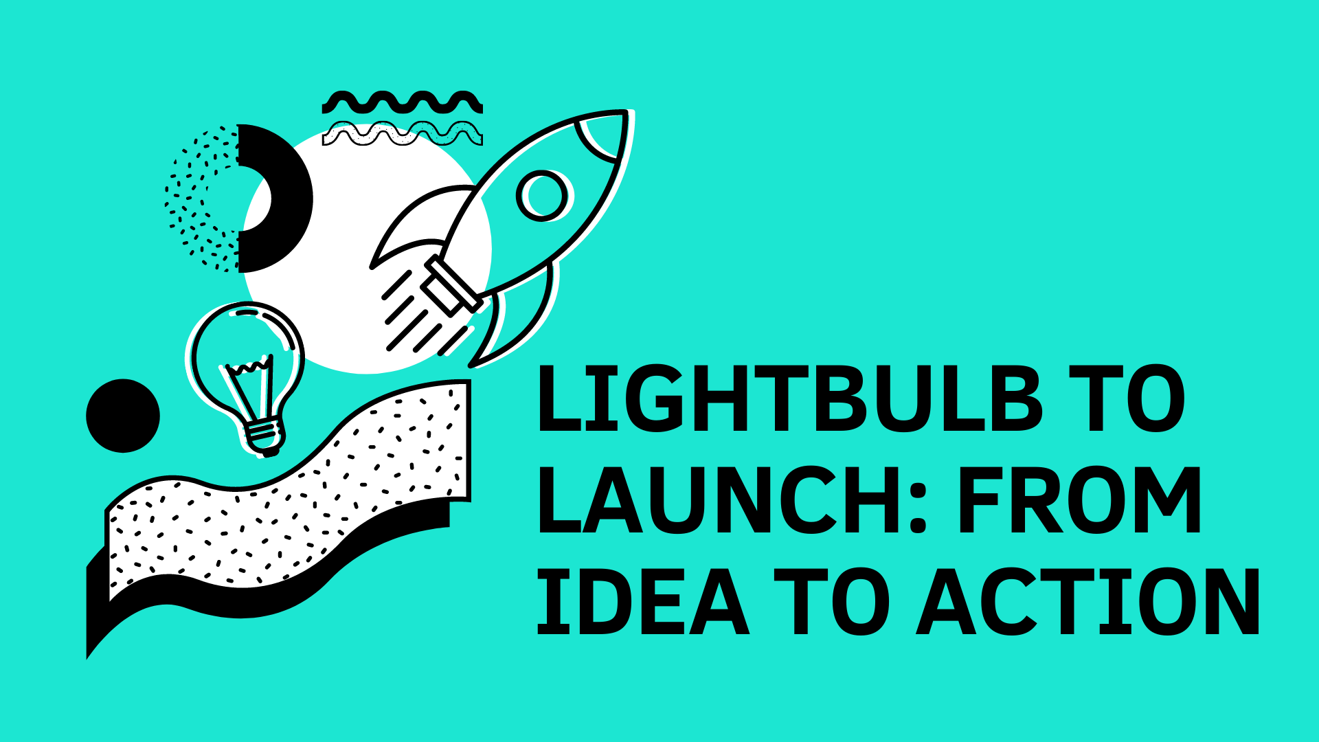 Lightbulb to Launch: From Idea to Action